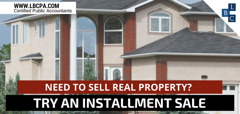 NEED TO SELL REAL PROPERTY TRY AN INSTALLMENT SALE
